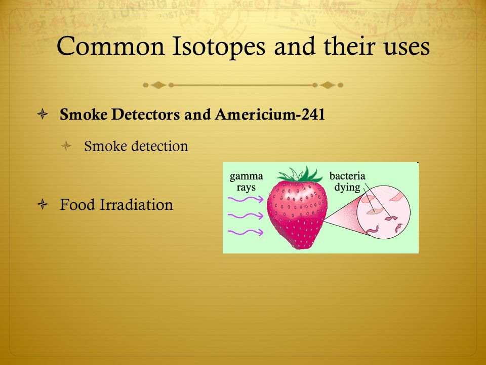 Common Isotopes and their uses  Smoke Detectors and Americium-241  Smoke detection  Food Irradiation