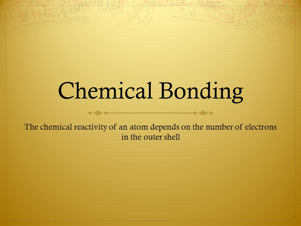 Chemical Bonding The chemical reactivity of an atom depends on the number of electrons in the outer shell