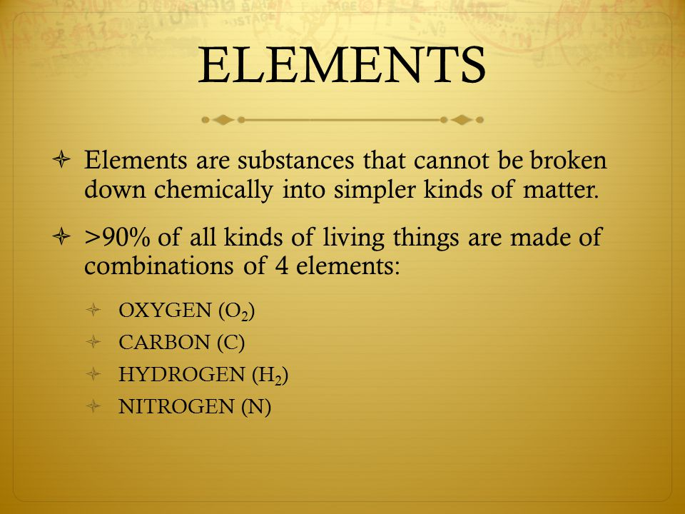 ELEMENTS  Elements are substances that cannot be broken down chemically into simpler kinds of matter.