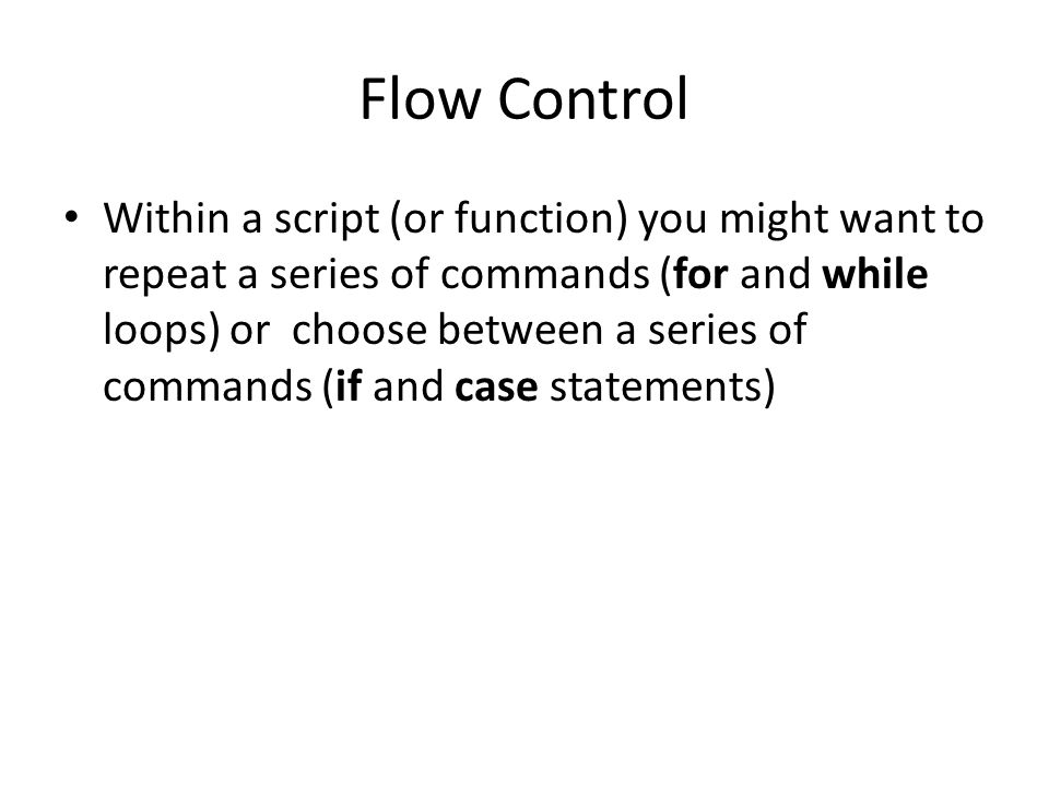 Flow Control Within a script (or function) you might want to repeat a series of commands (for and while loops) or choose between a series of commands (if and case statements)