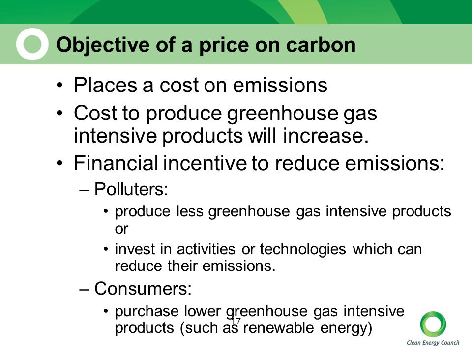 17 Objective of a price on carbon Places a cost on emissions Cost to produce greenhouse gas intensive products will increase.