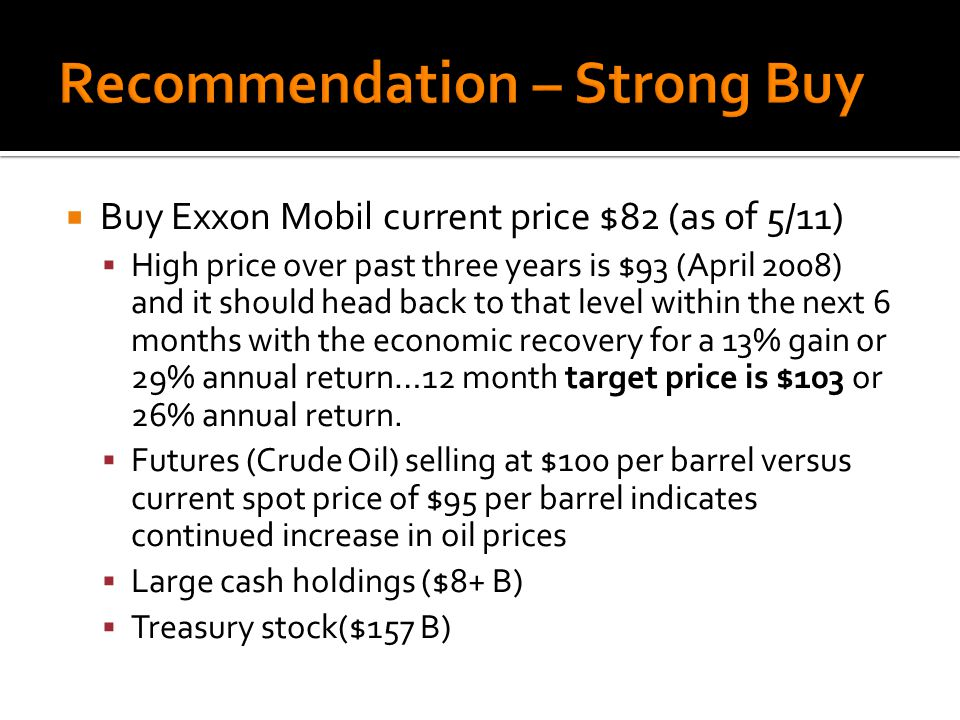  Buy Exxon Mobil current price $82 (as of 5/11)  High price over past three years is $93 (April 2008) and it should head back to that level within the next 6 months with the economic recovery for a 13% gain or 29% annual return…12 month target price is $103 or 26% annual return.