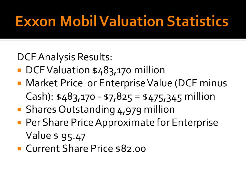 DCF Analysis Results:  DCF Valuation $483,170 million  Market Price or Enterprise Value (DCF minus Cash): $483,170 - $7,825 = $475,345 million  Shares Outstanding 4,979 million  Per Share Price Approximate for Enterprise Value $  Current Share Price $82.00