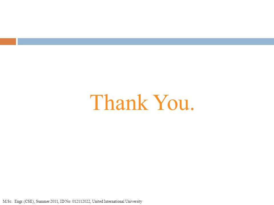 Thank You. M.Sc. Engr.(CSE), Summer 2011, ID No: , United International University