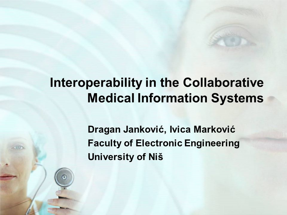 Interoperability in the Collaborative Medical Information Systems Dragan Janković, Ivica Marković Faculty of Electronic Engineering University of Niš