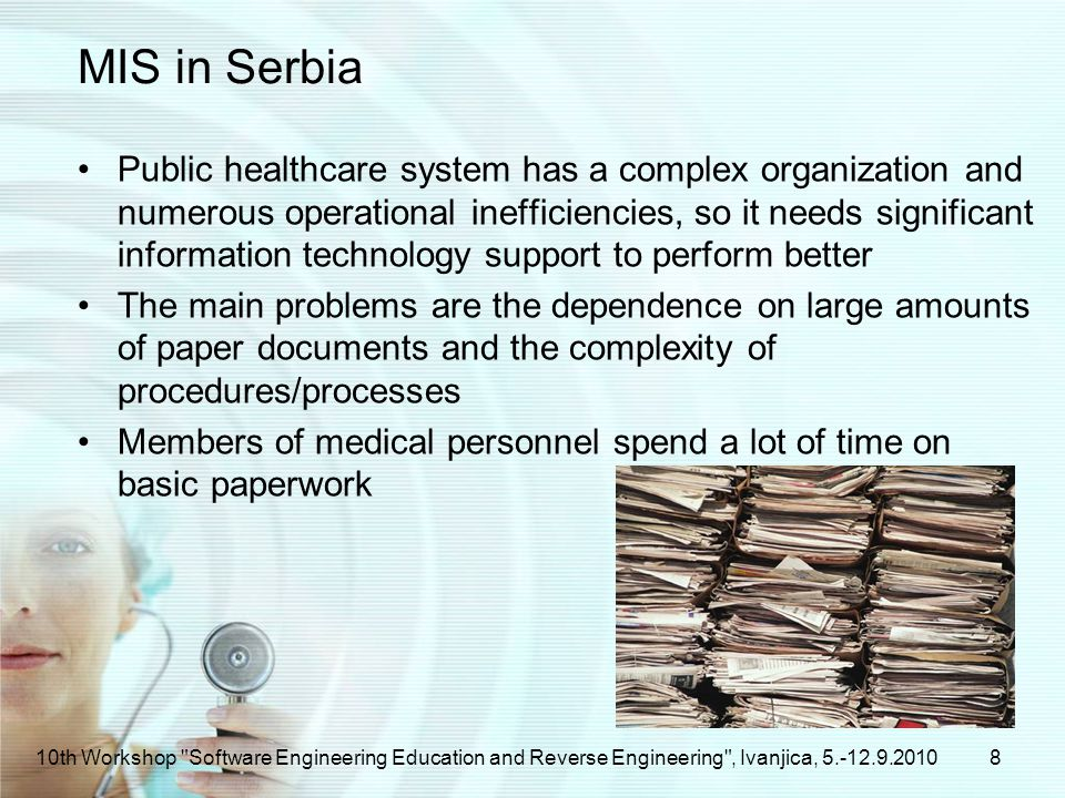MIS in Serbia Public healthcare system has a complex organization and numerous operational inefficiencies, so it needs significant information technology support to perform better The main problems are the dependence on large amounts of paper documents and the complexity of procedures/processes Members of medical personnel spend a lot of time on basic paperwork 810th Workshop Software Engineering Education and Reverse Engineering , Ivanjica,