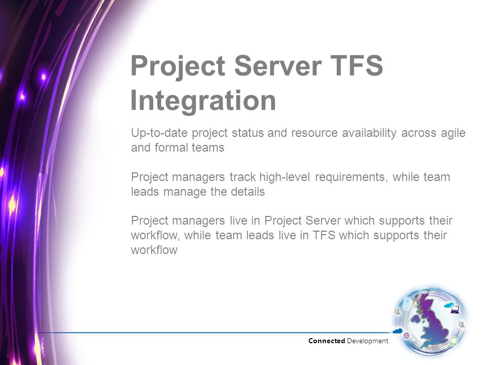 Connected Development Project Server TFS Integration Up-to-date project status and resource availability across agile and formal teams Project managers track high-level requirements, while team leads manage the details Project managers live in Project Server which supports their workflow, while team leads live in TFS which supports their workflow