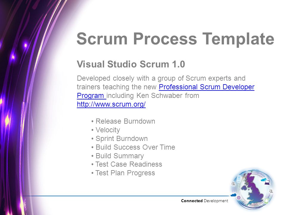 Connected Development Visual Studio Scrum 1.0 Scrum Process Template Developed closely with a group of Scrum experts and trainers teaching the new Professional Scrum Developer Program including Ken Schwaber from   Scrum Developer Program   Release Burndown Velocity Sprint Burndown Build Success Over Time Build Summary Test Case Readiness Test Plan Progress