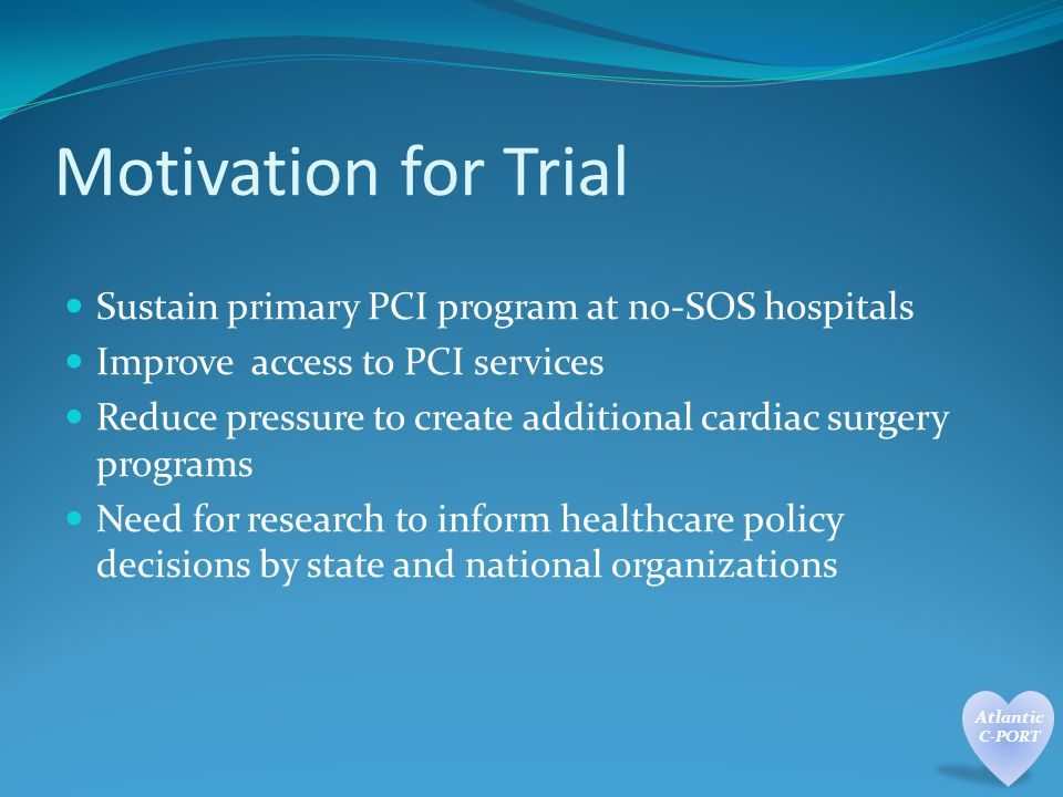 Motivation for Trial Sustain primary PCI program at no-SOS hospitals Improve access to PCI services Reduce pressure to create additional cardiac surgery programs Need for research to inform healthcare policy decisions by state and national organizations