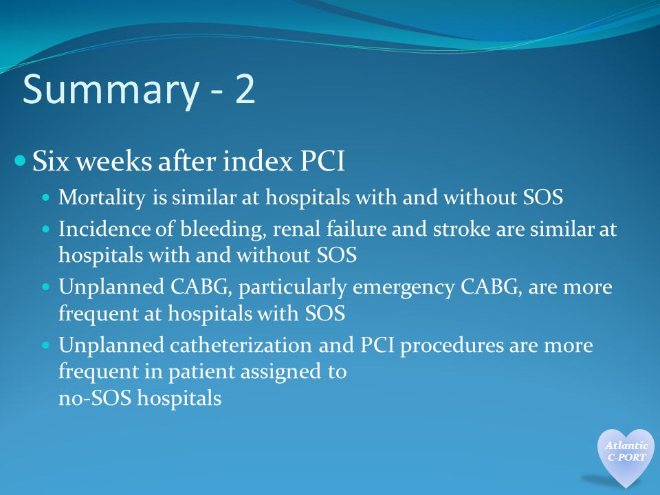 Six weeks after index PCI Mortality is similar at hospitals with and without SOS Incidence of bleeding, renal failure and stroke are similar at hospitals with and without SOS Unplanned CABG, particularly emergency CABG, are more frequent at hospitals with SOS Unplanned catheterization and PCI procedures are more frequent in patient assigned to no-SOS hospitals Summary - 2