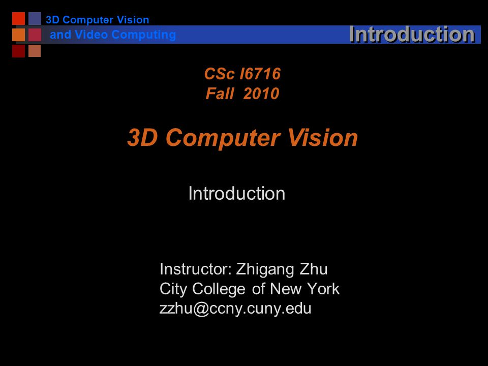 3D Computer Vision and Video Computing Introduction Instructor: Zhigang Zhu City College of New York CSc I6716 Fall D Computer Vision Introduction