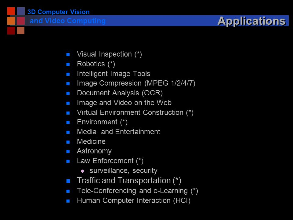 3D Computer Vision and Video Computing Applications n Visual Inspection (*) n Robotics (*) n Intelligent Image Tools n Image Compression (MPEG 1/2/4/7) n Document Analysis (OCR) n Image and Video on the Web n Virtual Environment Construction (*) n Environment (*) n Media and Entertainment n Medicine n Astronomy n Law Enforcement (*) l surveillance, security n Traffic and Transportation (*) n Tele-Conferencing and e-Learning (*) n Human Computer Interaction (HCI)