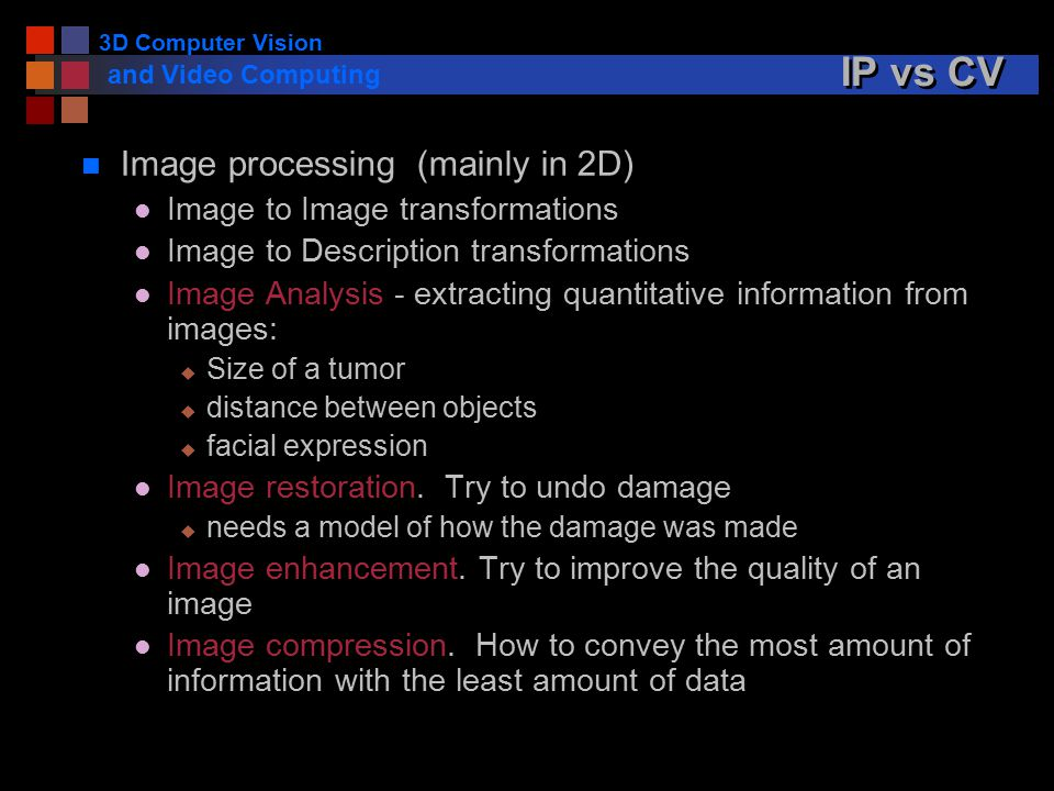 3D Computer Vision and Video Computing IP vs CV n Image processing (mainly in 2D) l Image to Image transformations l Image to Description transformations l Image Analysis - extracting quantitative information from images: u Size of a tumor u distance between objects u facial expression l Image restoration.