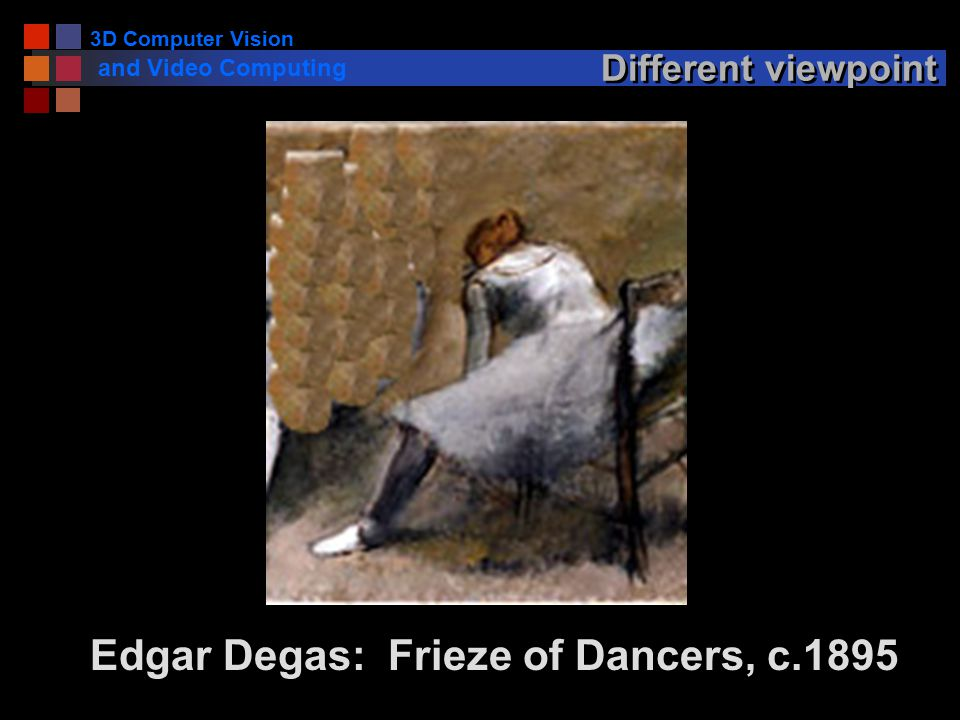 3D Computer Vision and Video Computing Different viewpoint Edgar Degas: Frieze of Dancers, c.1895