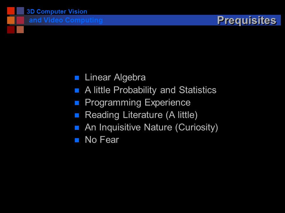 3D Computer Vision and Video Computing Prequisites n Linear Algebra n A little Probability and Statistics n Programming Experience n Reading Literature (A little) n An Inquisitive Nature (Curiosity) n No Fear
