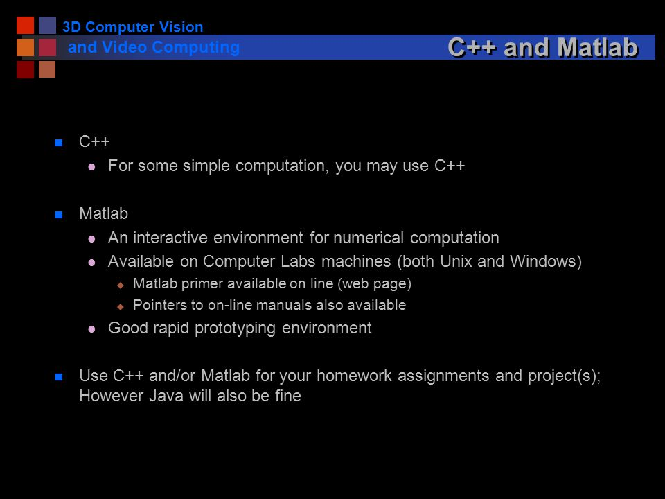 3D Computer Vision and Video Computing C++ and Matlab n C++ l For some simple computation, you may use C++ n Matlab l An interactive environment for numerical computation l Available on Computer Labs machines (both Unix and Windows) u Matlab primer available on line (web page) u Pointers to on-line manuals also available l Good rapid prototyping environment n Use C++ and/or Matlab for your homework assignments and project(s); However Java will also be fine