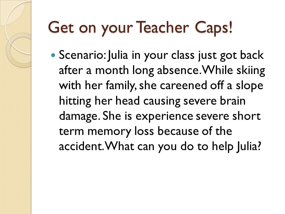 Get on your Teacher Caps. Scenario: Julia in your class just got back after a month long absence.