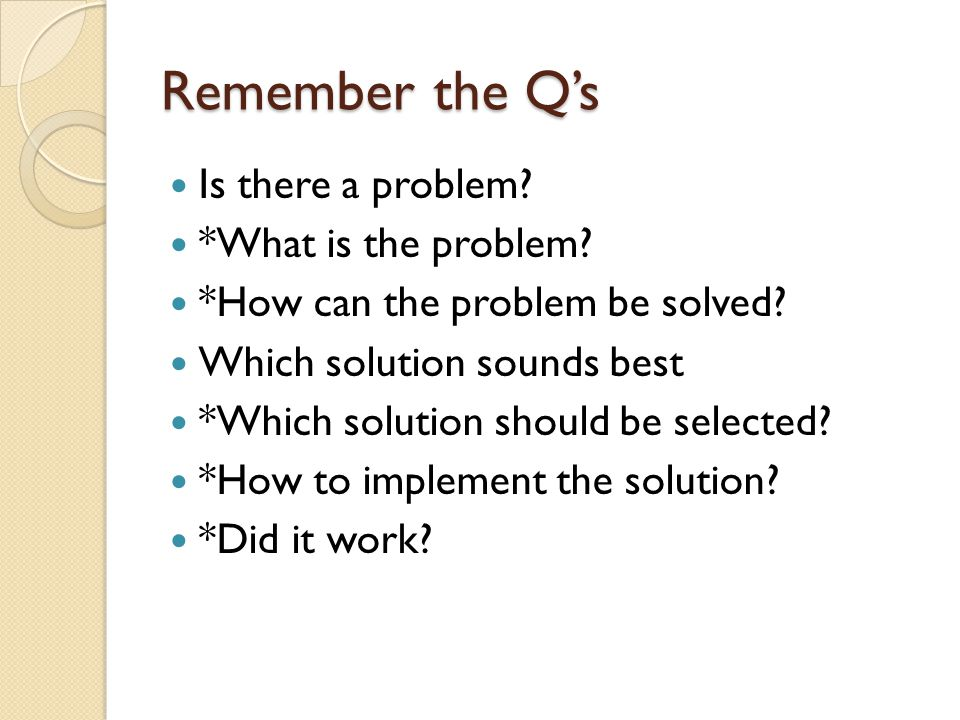 Remember the Q's Is there a problem. *What is the problem.