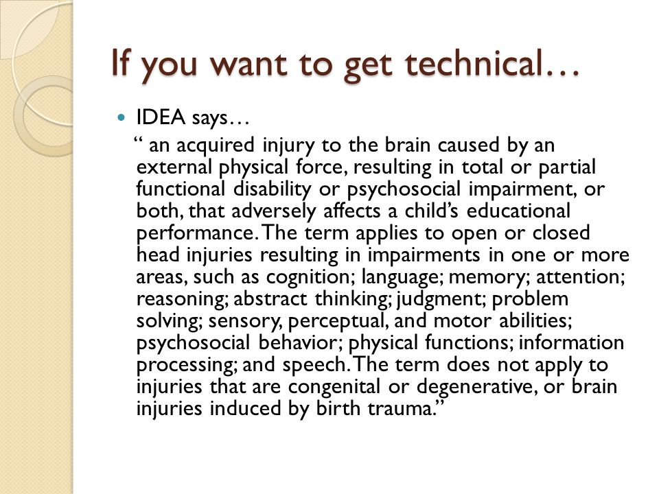 If you want to get technical… IDEA says… an acquired injury to the brain caused by an external physical force, resulting in total or partial functional disability or psychosocial impairment, or both, that adversely affects a child's educational performance.