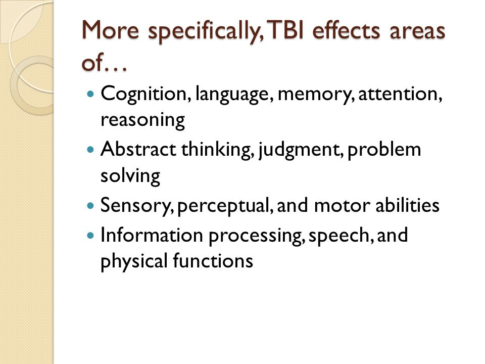 More specifically, TBI effects areas of… Cognition, language, memory, attention, reasoning Abstract thinking, judgment, problem solving Sensory, perceptual, and motor abilities Information processing, speech, and physical functions