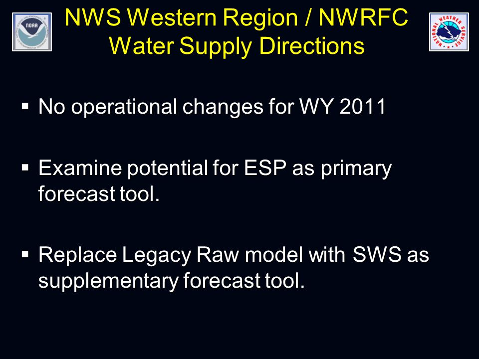 NWS Western Region / NWRFC Water Supply Directions  No operational changes for WY 2011  Examine potential for ESP as primary forecast tool.