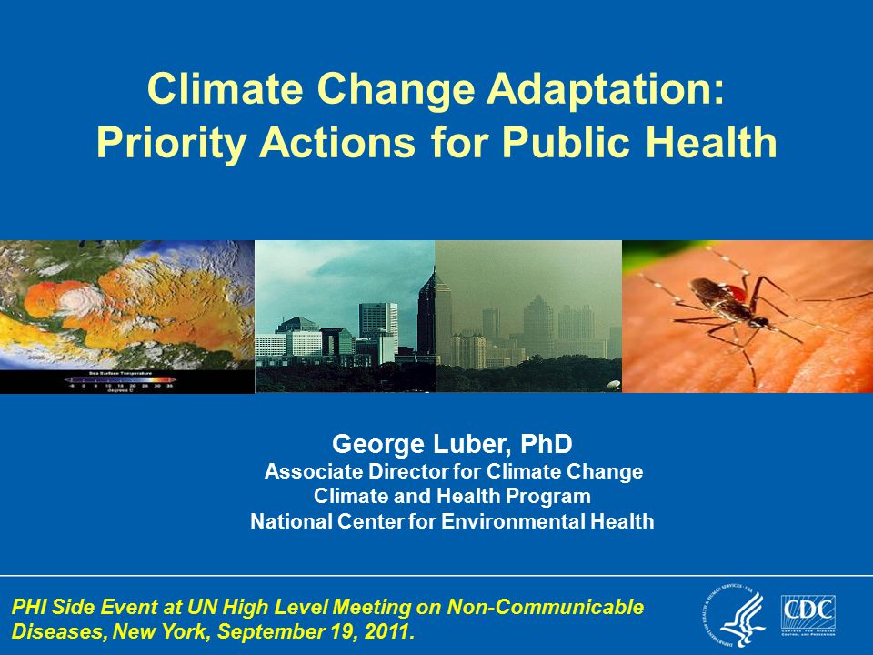 George Luber, PhD Associate Director for Climate Change Climate and Health Program National Center for Environmental Health Climate Change Adaptation: Priority Actions for Public Health PHI Side Event at UN High Level Meeting on Non-Communicable Diseases, New York, September 19, 2011.