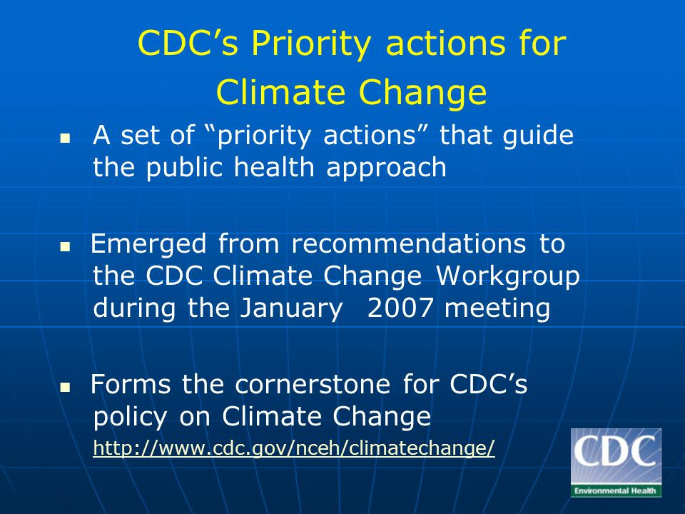 CDC's Priority actions for Climate Change A set of priority actions that guide the public health approach Emerged from recommendations to the CDC Climate Change Workgroup during the January2007 meeting Forms the cornerstone for CDC's policy on Climate Change