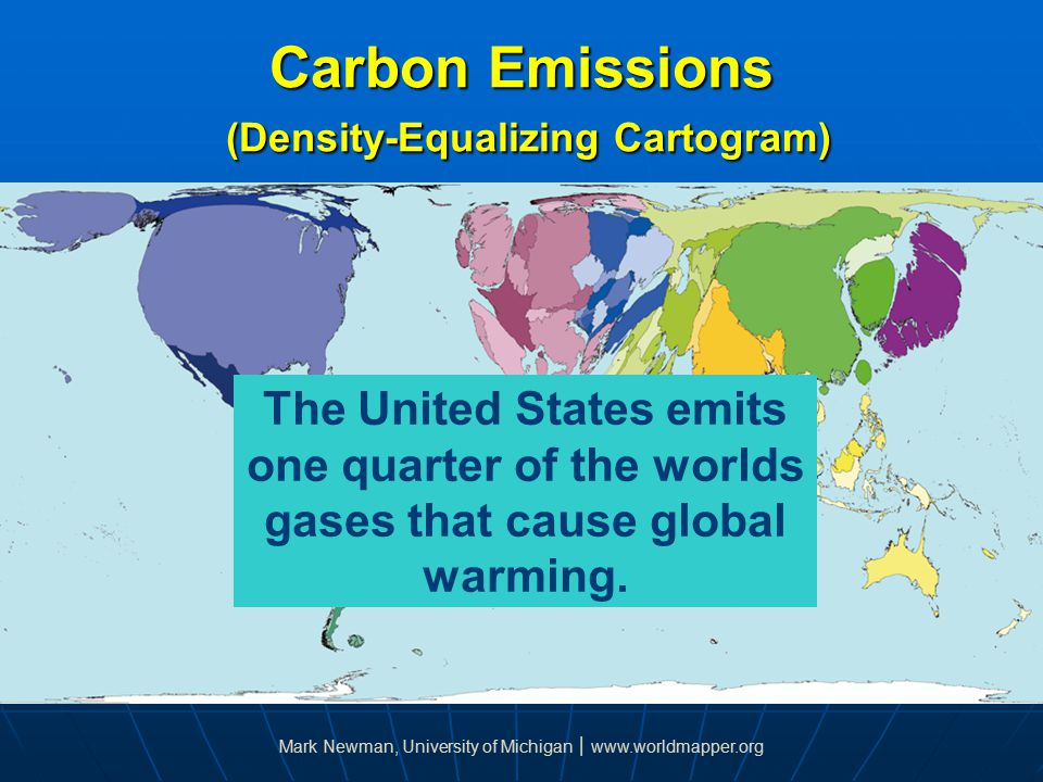 Carbon Emissions (Density-Equalizing Cartogram) The United States emits one quarter of the worlds gases that cause global warming.