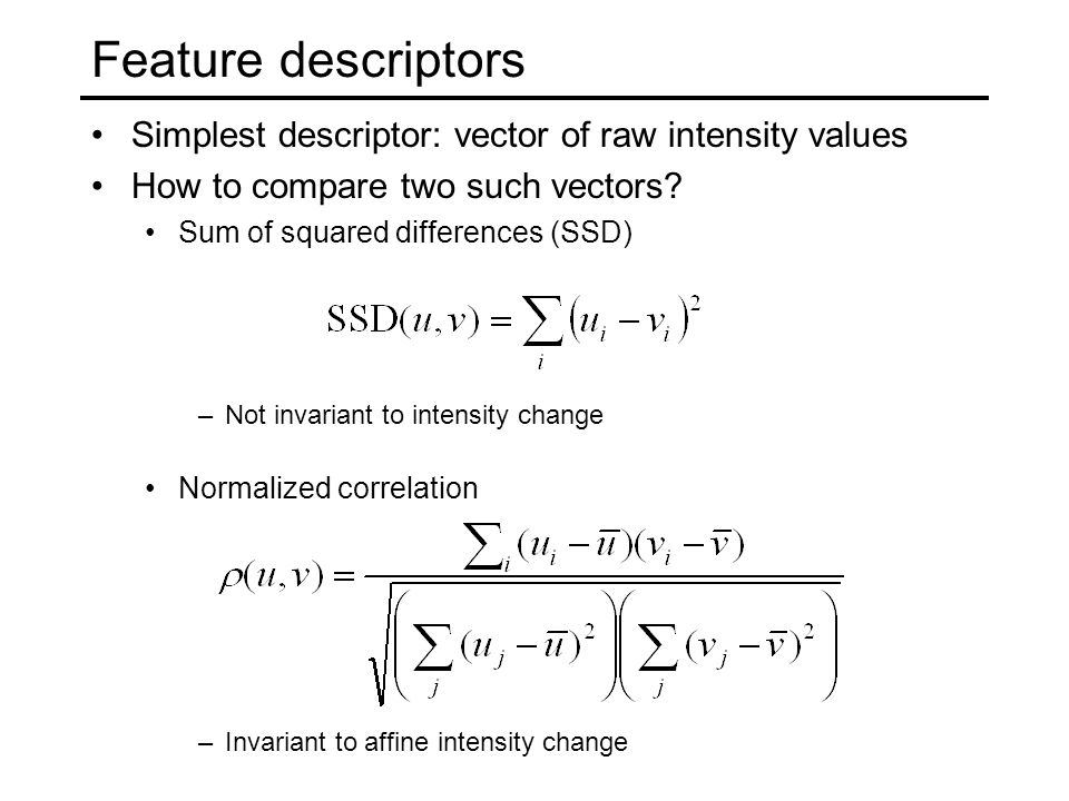 Simplest descriptor: vector of raw intensity values How to compare two such vectors.