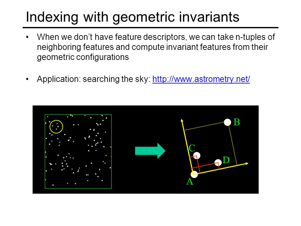 Indexing with geometric invariants When we don't have feature descriptors, we can take n-tuples of neighboring features and compute invariant features from their geometric configurations Application: searching the sky:   A B C D