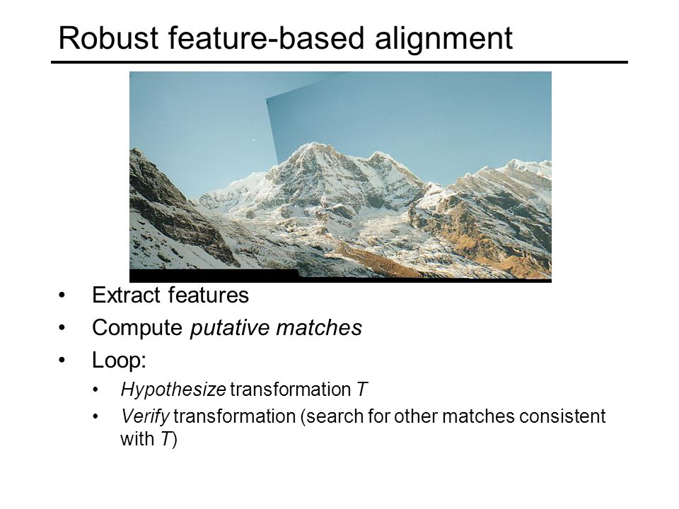 Robust feature-based alignment Extract features Compute putative matches Loop: Hypothesize transformation T Verify transformation (search for other matches consistent with T)