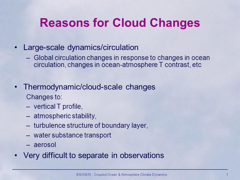 ENVI3410 : Coupled Ocean & Atmosphere Climate Dynamics1 Reasons for Cloud Changes Large-scale dynamics/circulation –Global circulation changes in response to changes in ocean circulation, changes in ocean-atmosphere T contrast, etc Thermodynamic/cloud-scale changes Changes to: –vertical T profile, –atmospheric stability, –turbulence structure of boundary layer, –water substance transport –aerosol Very difficult to separate in observations