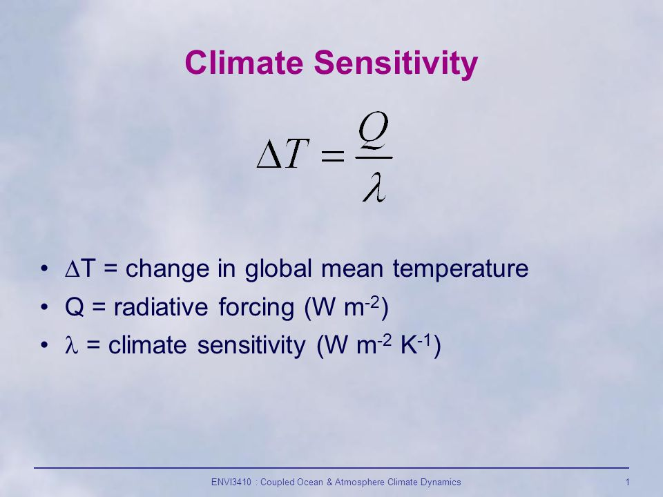 ENVI3410 : Coupled Ocean & Atmosphere Climate Dynamics1 Climate Sensitivity  T = change in global mean temperature Q = radiative forcing (W m -2 ) = climate sensitivity (W m -2 K -1 )