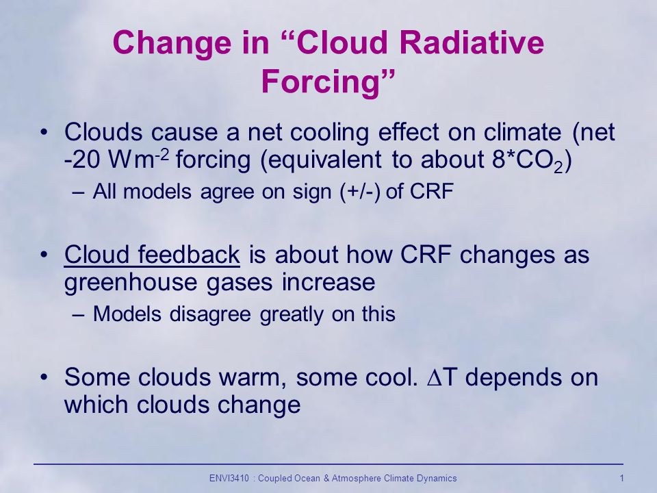 ENVI3410 : Coupled Ocean & Atmosphere Climate Dynamics1 Change in Cloud Radiative Forcing Clouds cause a net cooling effect on climate (net -20 Wm -2 forcing (equivalent to about 8*CO 2 ) –All models agree on sign (+/-) of CRF Cloud feedback is about how CRF changes as greenhouse gases increase –Models disagree greatly on this Some clouds warm, some cool.