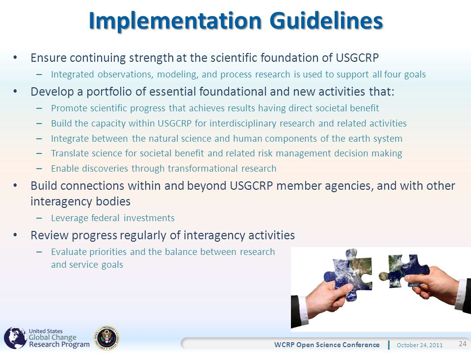 24 WCRP Open Science Conference October 24, 2011 Implementation Guidelines Ensure continuing strength at the scientific foundation of USGCRP – Integrated observations, modeling, and process research is used to support all four goals Develop a portfolio of essential foundational and new activities that: – Promote scientific progress that achieves results having direct societal benefit – Build the capacity within USGCRP for interdisciplinary research and related activities – Integrate between the natural science and human components of the earth system – Translate science for societal benefit and related risk management decision making – Enable discoveries through transformational research Build connections within and beyond USGCRP member agencies, and with other interagency bodies – Leverage federal investments Review progress regularly of interagency activities – Evaluate priorities and the balance between research and service goals