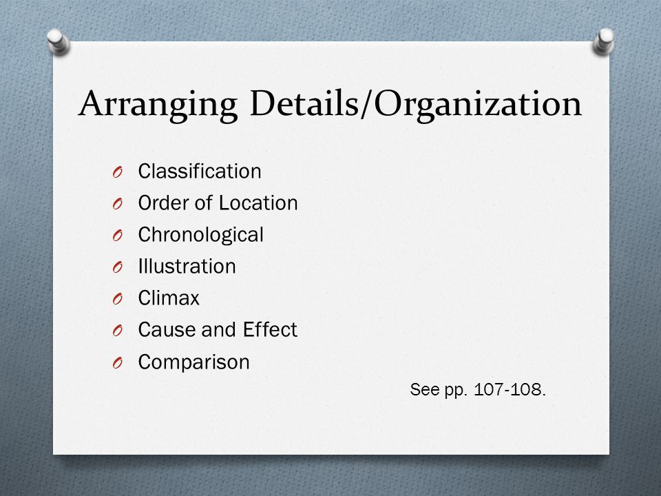 Arranging Details/Organization O Classification O Order of Location O Chronological O Illustration O Climax O Cause and Effect O Comparison See pp.