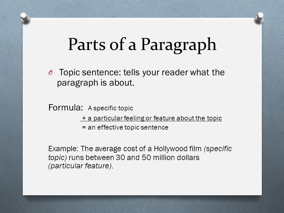 Parts of a Paragraph O Topic sentence: tells your reader what the paragraph is about.