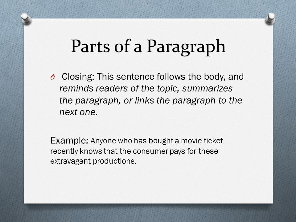Parts of a Paragraph O Closing: This sentence follows the body, and reminds readers of the topic, summarizes the paragraph, or links the paragraph to the next one.