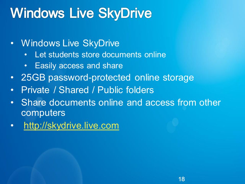 Windows Live SkyDrive Let students store documents online Easily access and share 25GB password-protected online storage Private / Shared / Public folders Share documents online and access from other computers   18
