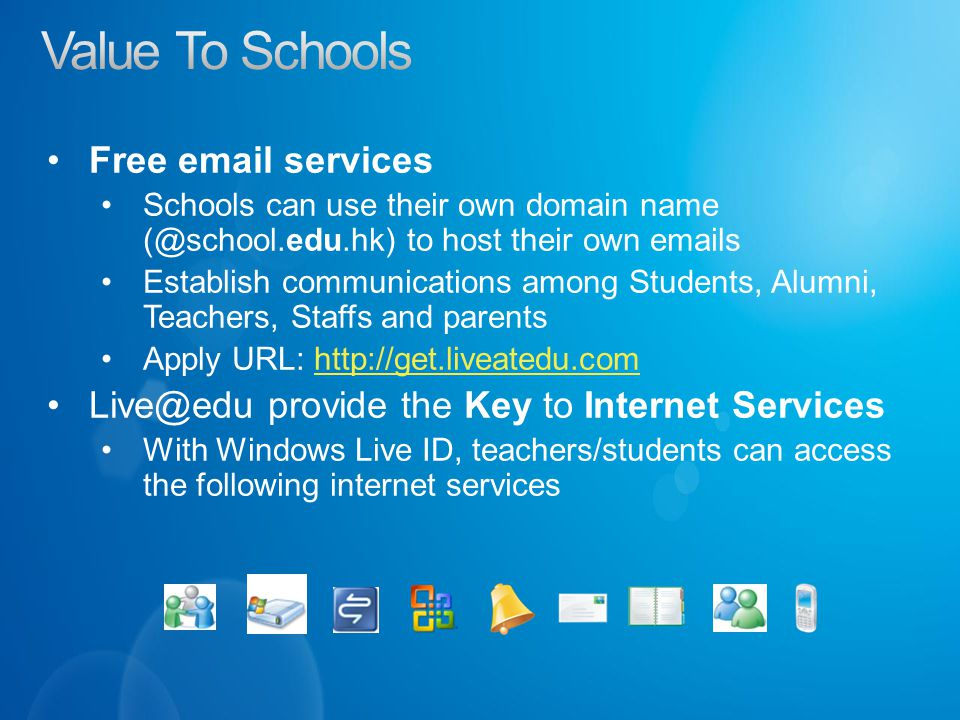 Free  services Schools can use their own domain name to host their own  s Establish communications among Students, Alumni, Teachers, Staffs and parents Apply URL:   provide the Key to Internet Services With Windows Live ID, teachers/students can access the following internet services