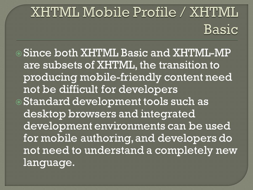  Since both XHTML Basic and XHTML-MP are subsets of XHTML, the transition to producing mobile-friendly content need not be difficult for developers  Standard development tools such as desktop browsers and integrated development environments can be used for mobile authoring, and developers do not need to understand a completely new language.