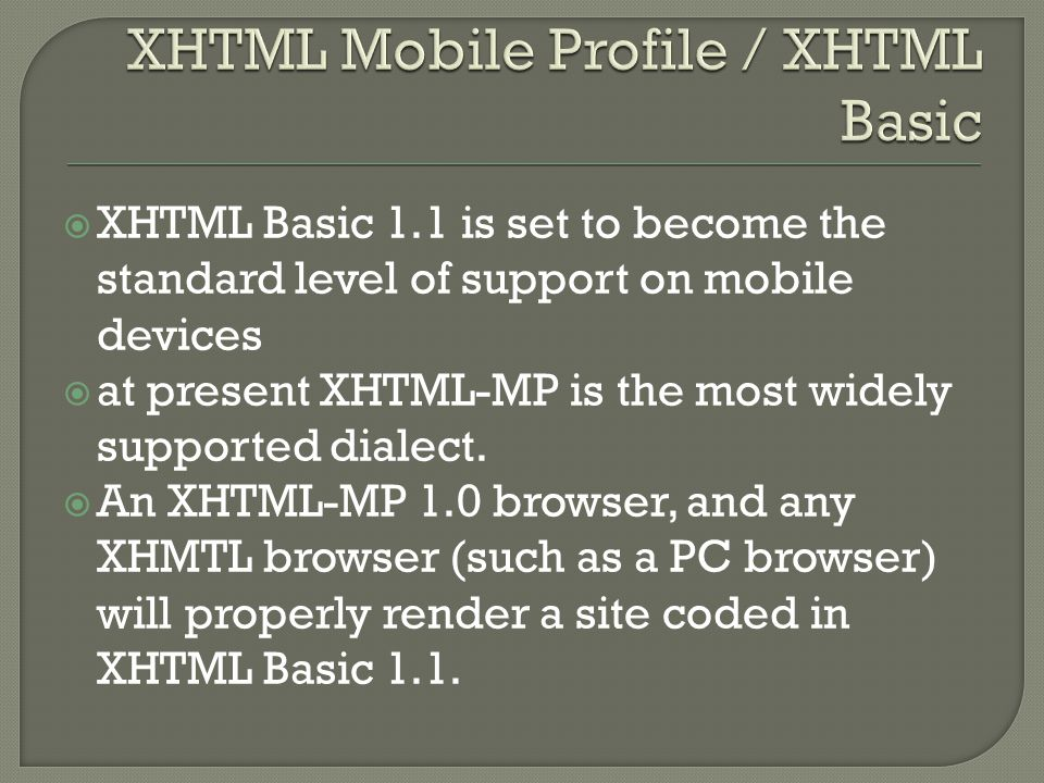  XHTML Basic 1.1 is set to become the standard level of support on mobile devices  at present XHTML-MP is the most widely supported dialect.
