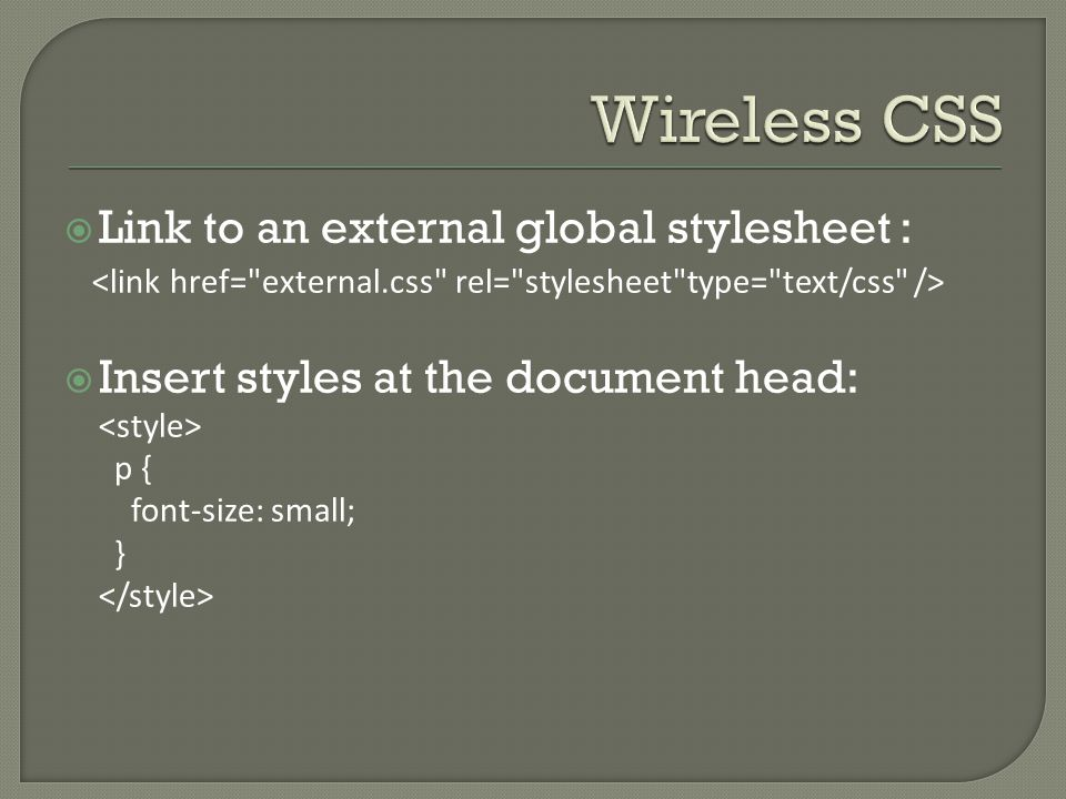  Link to an external global stylesheet :  Insert styles at the document head: p { font-size: small; }