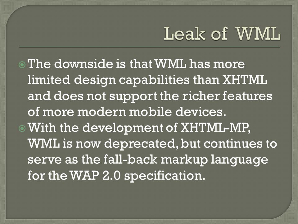  The downside is that WML has more limited design capabilities than XHTML and does not support the richer features of more modern mobile devices.