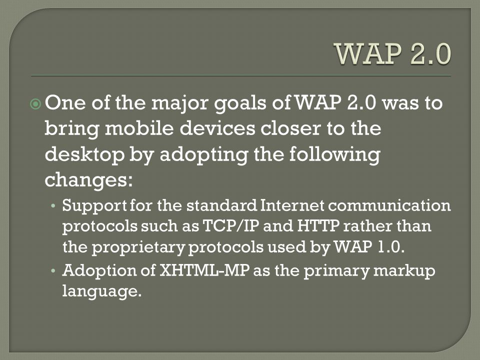  One of the major goals of WAP 2.0 was to bring mobile devices closer to the desktop by adopting the following changes: Support for the standard Internet communication protocols such as TCP/IP and HTTP rather than the proprietary protocols used by WAP 1.0.