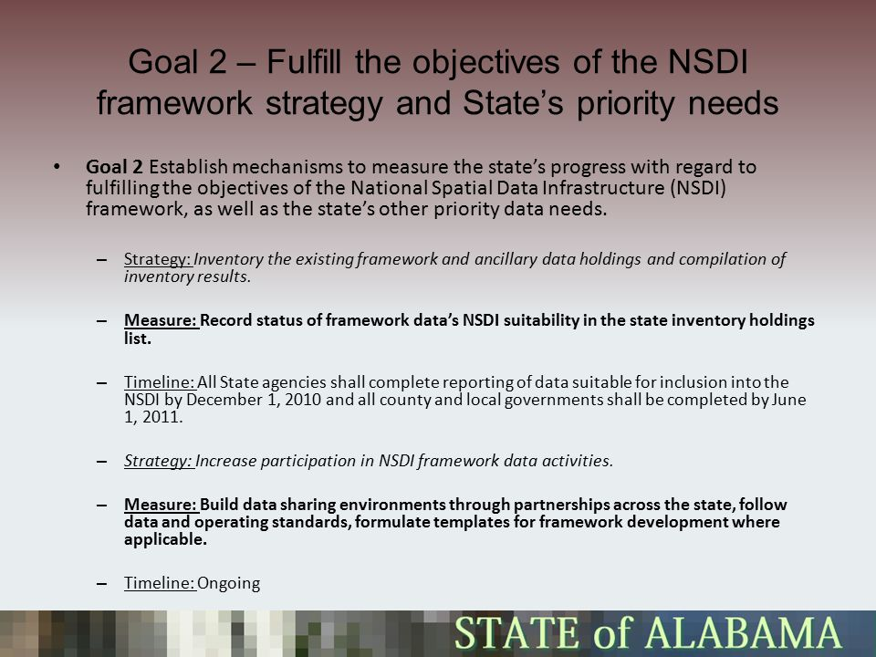 Goal 2 – Fulfill the objectives of the NSDI framework strategy and State's priority needs Goal 2 Establish mechanisms to measure the state's progress with regard to fulfilling the objectives of the National Spatial Data Infrastructure (NSDI) framework, as well as the state's other priority data needs.