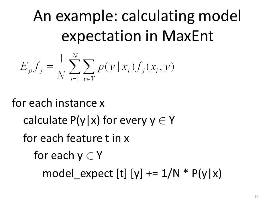 An example: calculating model expectation in MaxEnt for each instance x calculate P(y|x) for every y 2 Y for each feature t in x for each y 2 Y model_expect [t] [y] += 1/N * P(y|x) 19