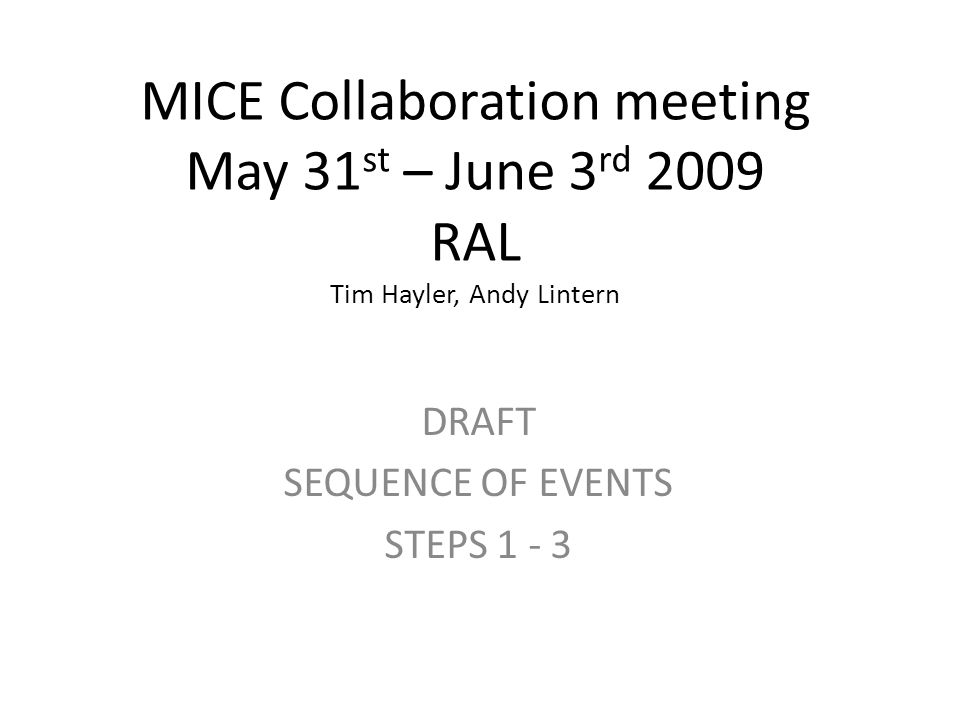 MICE Collaboration meeting May 31 st – June 3 rd 2009 RAL Tim Hayler, Andy Lintern DRAFT SEQUENCE OF EVENTS STEPS 1 - 3