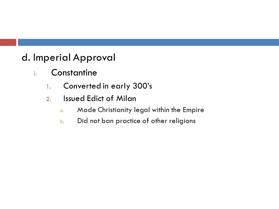 d. Imperial Approval i. Constantine 1. Converted in early 300's 2.
