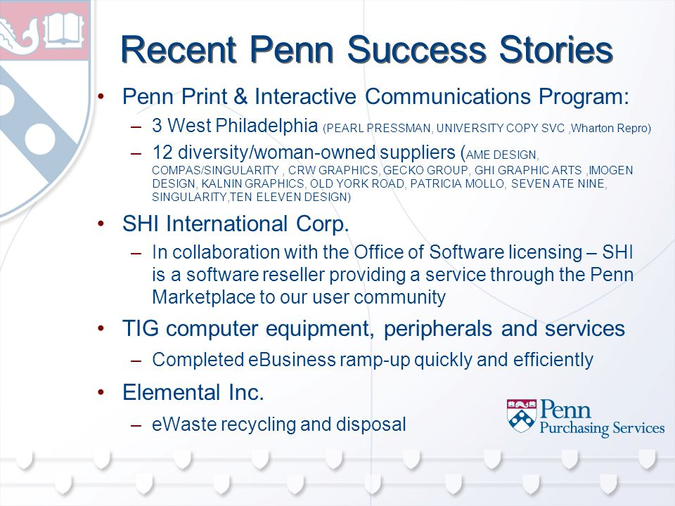 Recent Penn Success Stories Penn Print & Interactive Communications Program: –3 West Philadelphia (PEARL PRESSMAN, UNIVERSITY COPY SVC,Wharton Repro) –12 diversity/woman-owned suppliers ( AME DESIGN, COMPAS/SINGULARITY, CRW GRAPHICS, GECKO GROUP, GHI GRAPHIC ARTS,IMOGEN DESIGN, KALNIN GRAPHICS, OLD YORK ROAD, PATRICIA MOLLO, SEVEN ATE NINE, SINGULARITY,TEN ELEVEN DESIGN) SHI International Corp.